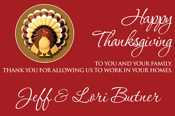 Happy thanksgiving to you and your family this month!  Thank you for allowing us to work in your homes.  Jeff & Lori Butner.